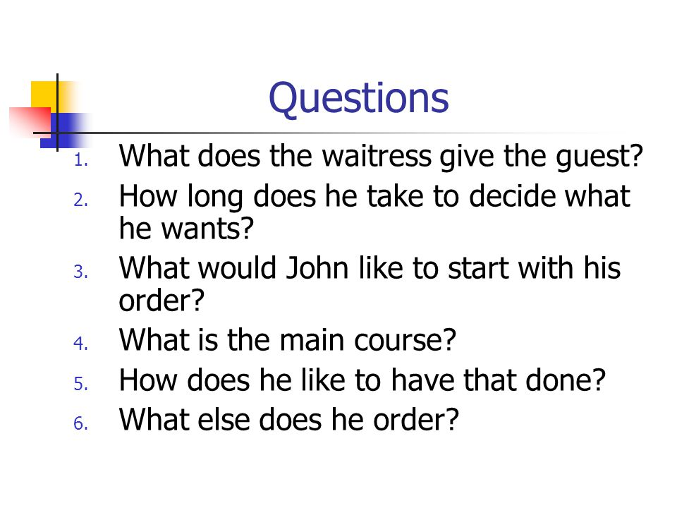 Questions 1. What does the waitress give the guest? 2. How long does he take to decide what he wants? 3. What would John like to start with his order?