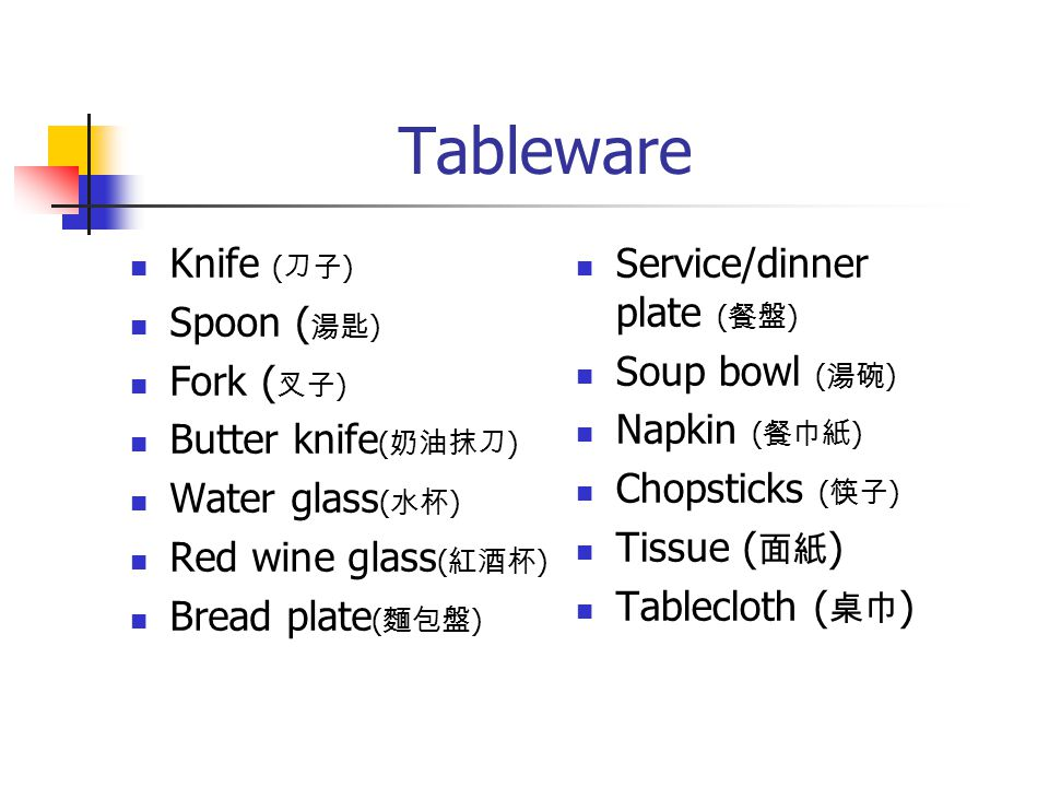 Tableware Knife ( 刀子 ) Spoon ( 湯匙 ) Fork ( 叉子 ) Butter knife ( 奶油抹刀 ) Water glass ( 水杯 ) Red wine glass ( 紅酒杯 ) Bread plate ( 麵包盤 ) Service/dinner pla