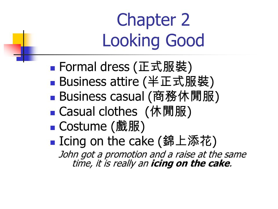 Chapter 2 Looking Good Formal dress ( 正式服裝 ) Business attire ( 半正式服裝 ) Business casual ( 商務休閒服 ) Casual clothes ( 休閒服 ) Costume ( 戲服 ) Icing on the ca