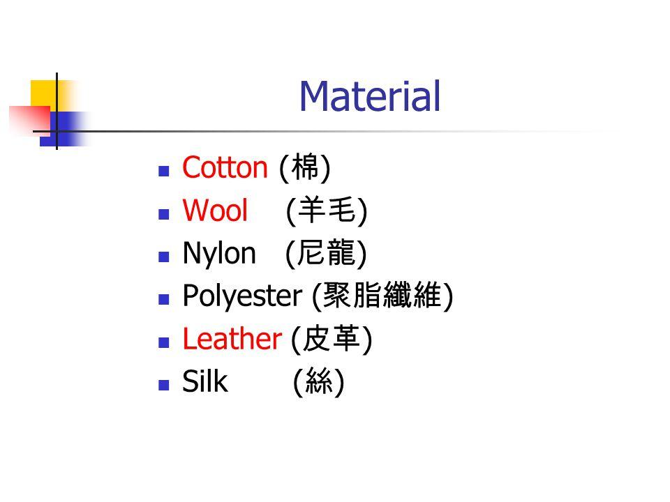 Material Cotton ( 棉 ) Wool ( 羊毛 ) Nylon ( 尼龍 ) Polyester ( 聚脂纖維 ) Leather ( 皮革 ) Silk ( 絲 )