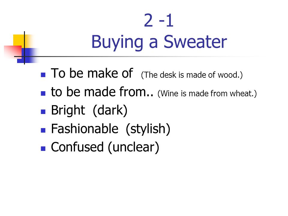 2 -1 Buying a Sweater To be make of (The desk is made of wood.) to be made from.. (Wine is made from wheat.) Bright (dark) Fashionable (stylish) Confu
