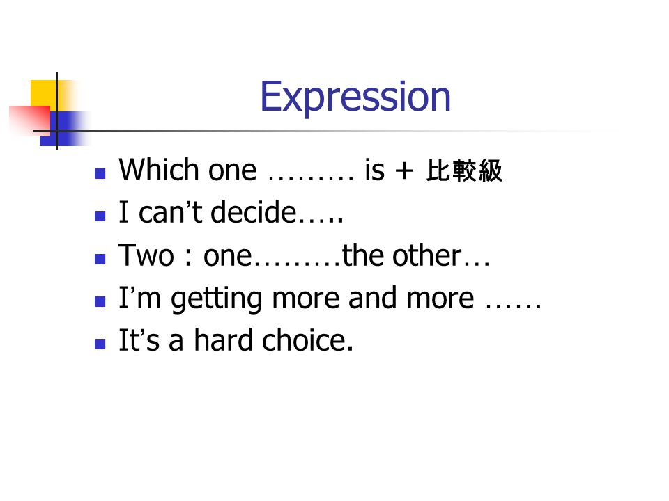 Expression Which one ……… is + 比較級 I can ' t decide …..