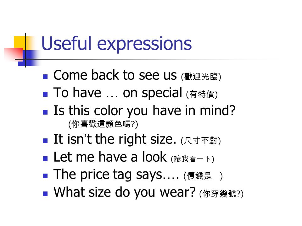 Useful expressions Come back to see us ( 歡迎光臨 ) To have … on special ( 有特價 ) Is this color you have in mind.