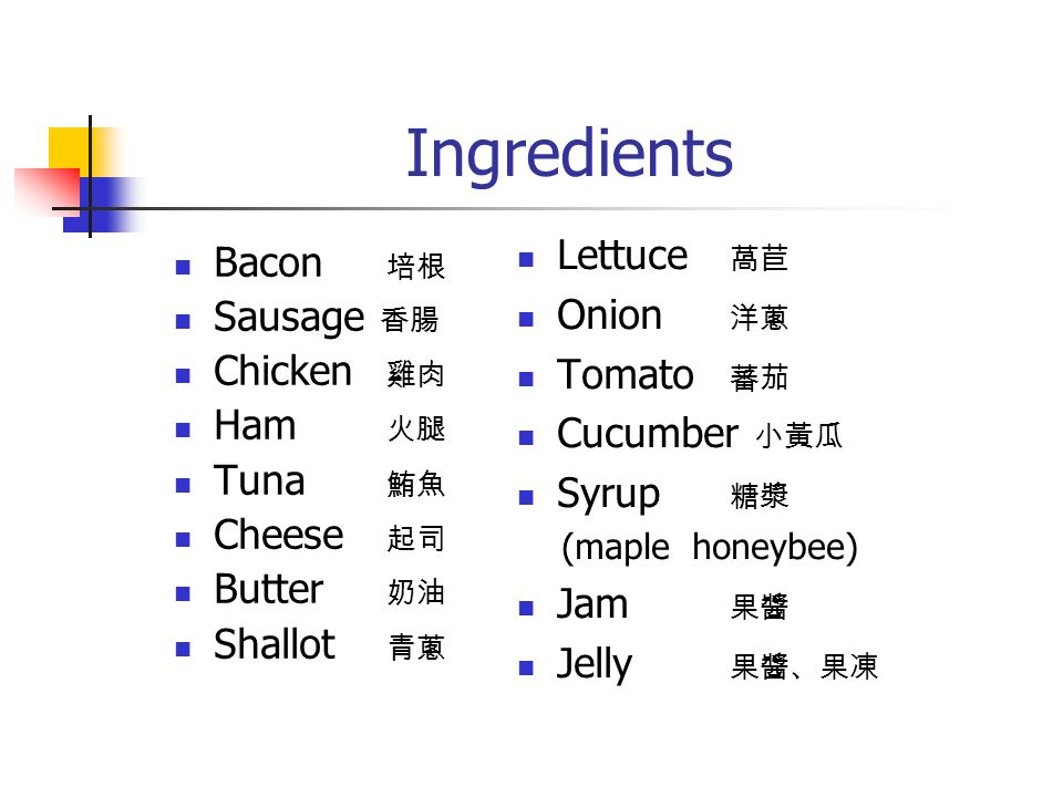 Ingredients Bacon 培根 Sausage 香腸 Chicken 雞肉 Ham 火腿 Tuna 鮪魚 Cheese 起司 Butter 奶油 Shallot 青蔥 Lettuce 萵苣 Onion 洋蔥 Tomato 蕃茄 Cucumber 小黃瓜 Syrup 糖漿 (maple honeybee) Jam 果醬 Jelly 果醬、果凍