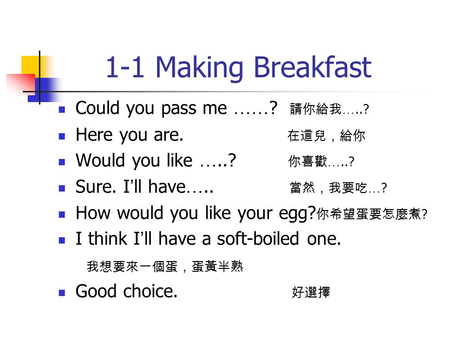 1-1 Making Breakfast Could you pass me …… ? 請你給我 …..? Here you are. 在這兒,給你 Would you like …..? 你喜歡 …..? Sure. I ' ll have ….. 當然,我要吃 … ? How would you