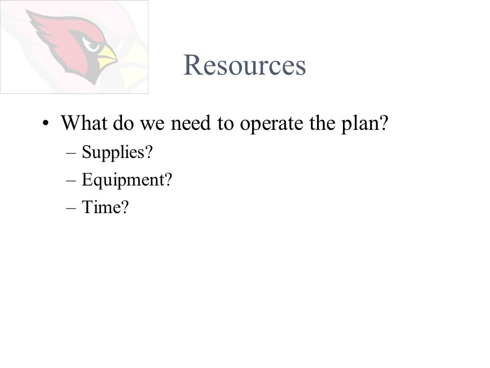 Resources What do we need to operate the plan –Supplies –Equipment –Time