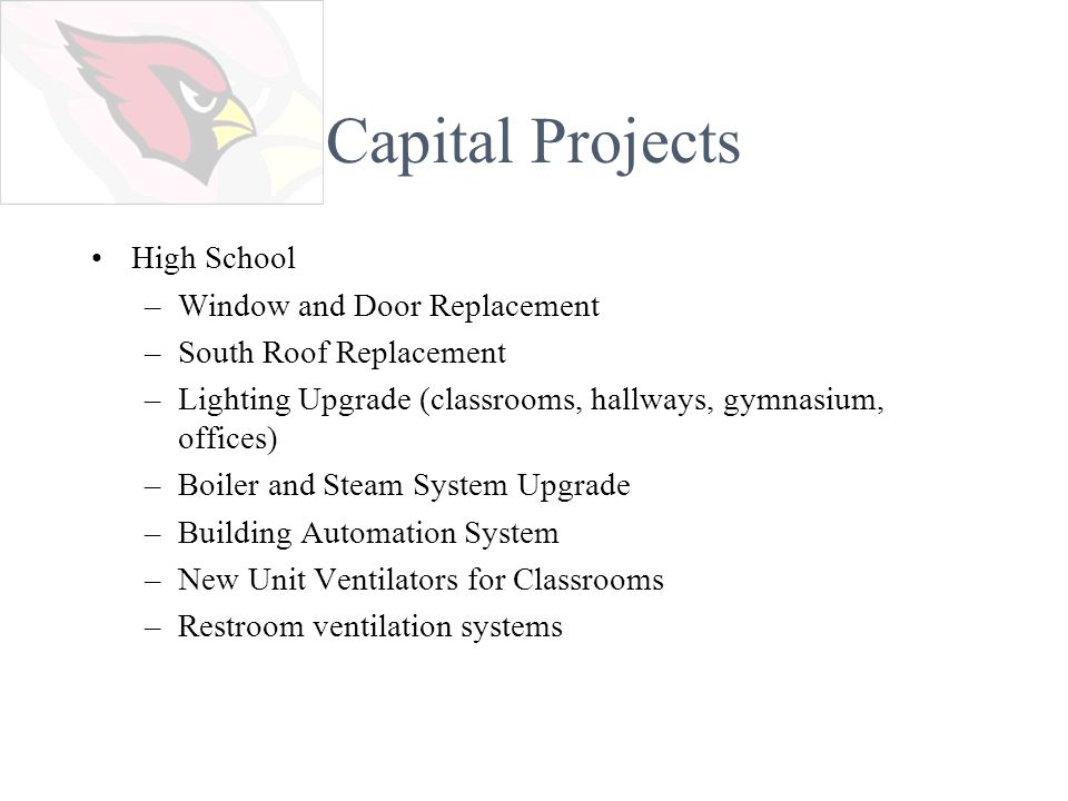 Capital Projects High School –Window and Door Replacement –South Roof Replacement –Lighting Upgrade (classrooms, hallways, gymnasium, offices) –Boiler and Steam System Upgrade –Building Automation System –New Unit Ventilators for Classrooms –Restroom ventilation systems