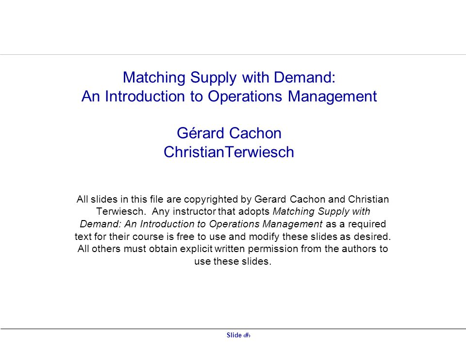 Slide 1 Matching Supply with Demand: An Introduction to Operations Management Gérard Cachon ChristianTerwiesch All slides in this file are copyrighted by Gerard Cachon and Christian Terwiesch.