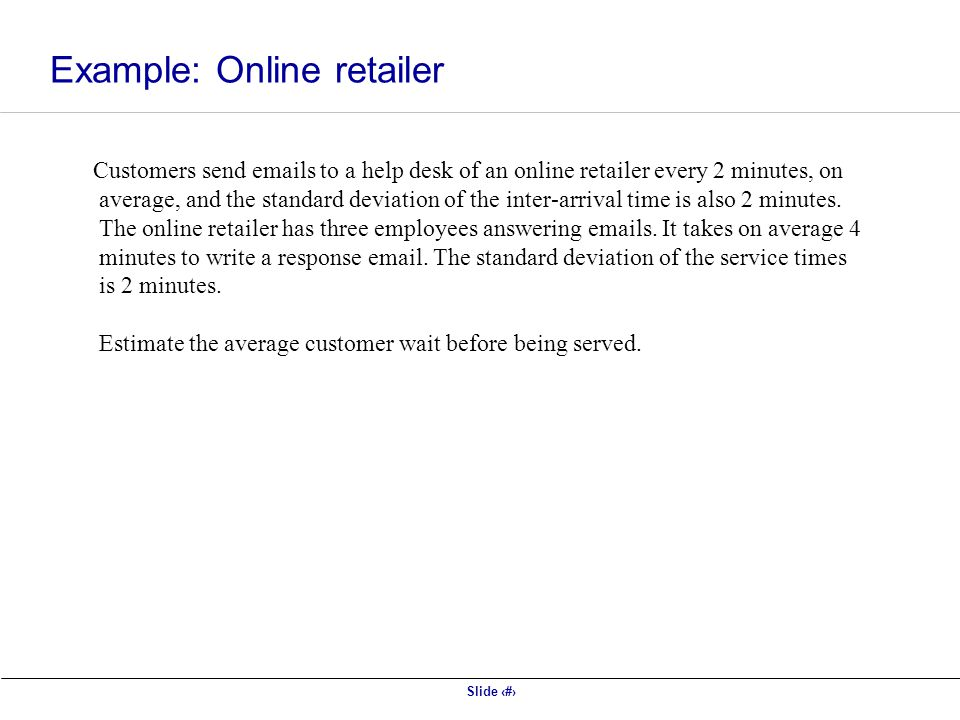 Slide 10 Customers send emails to a help desk of an online retailer every 2 minutes, on average, and the standard deviation of the inter-arrival time