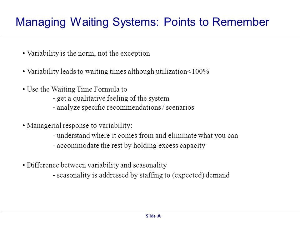 Slide 16 Variability is the norm, not the exception Variability leads to waiting times although utilization<100% Use the Waiting Time Formula to - get