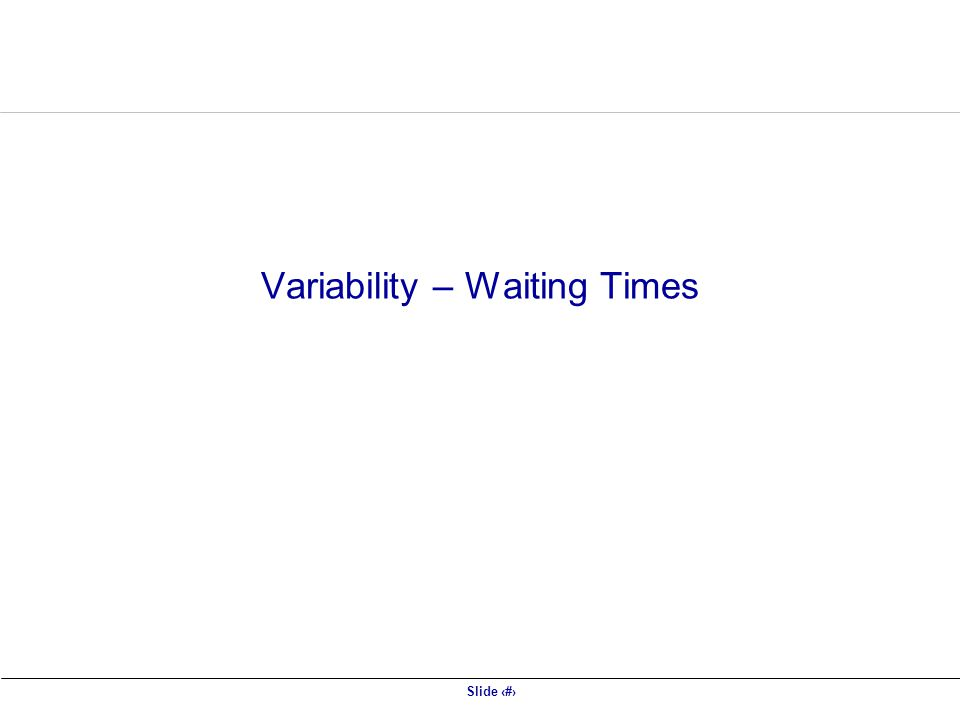 Slide 2 Variability – Waiting Times