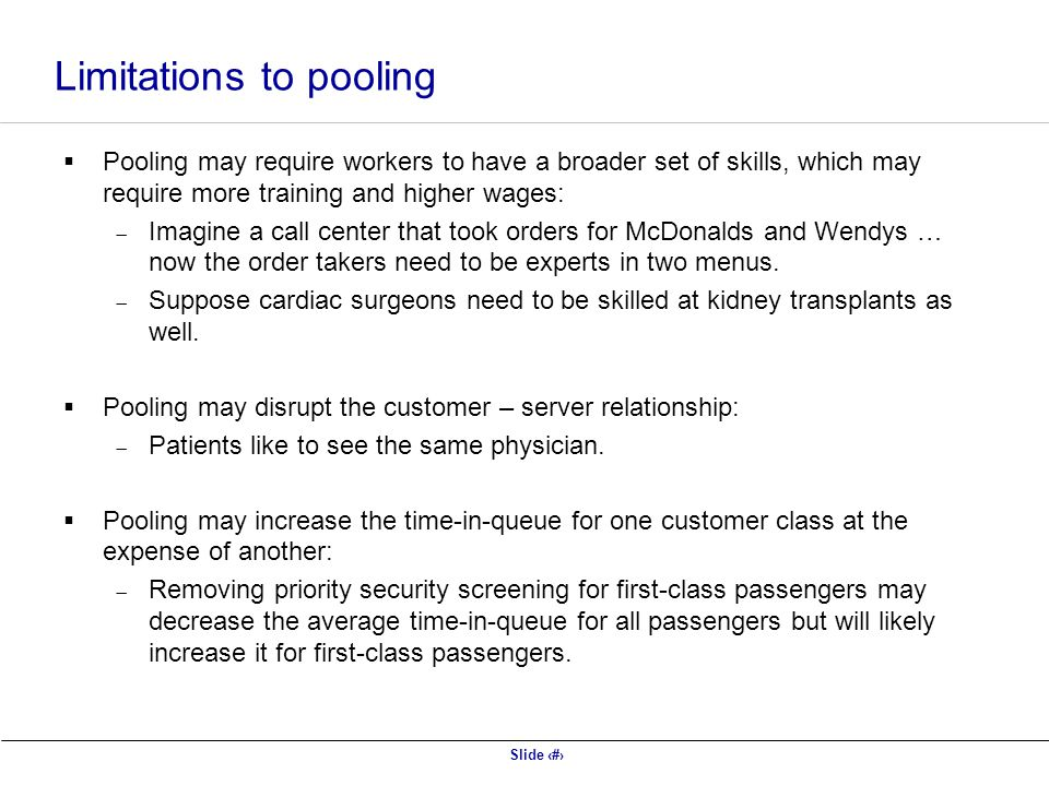 Slide 45 Limitations to pooling  Pooling may require workers to have a broader set of skills, which may require more training and higher wages:  Imagine a call center that took orders for McDonalds and Wendys … now the order takers need to be experts in two menus.