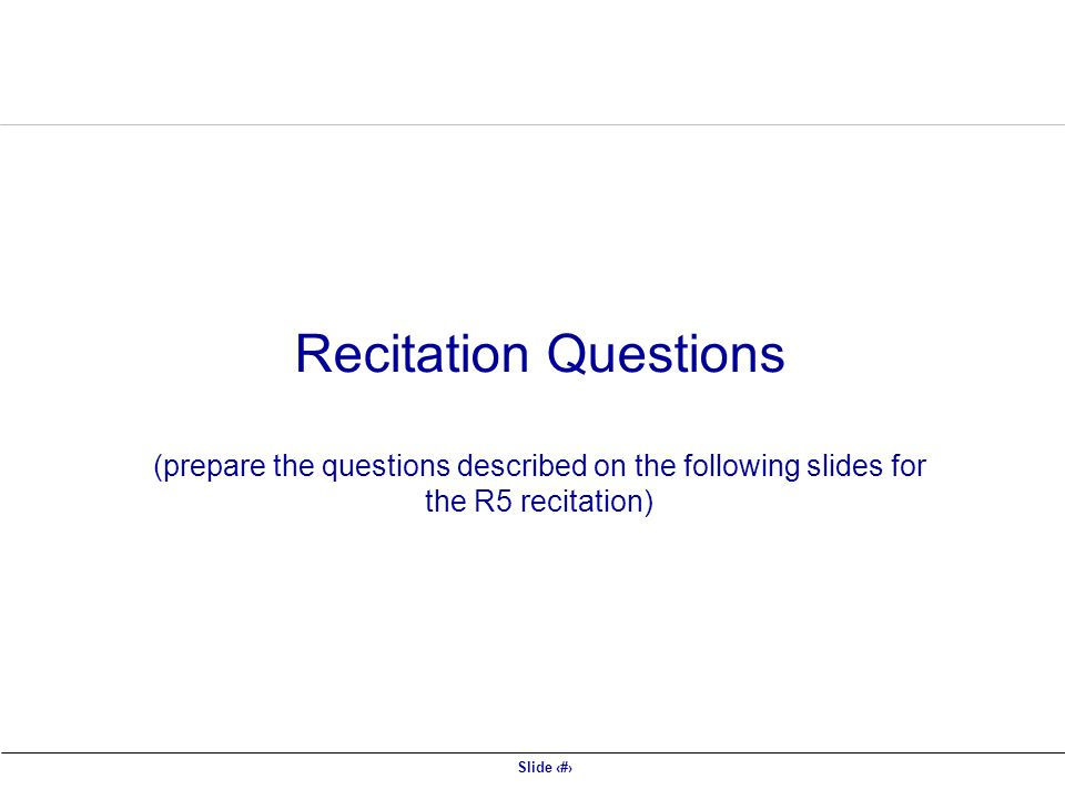 Slide 49 Recitation Questions (prepare the questions described on the following slides for the R5 recitation)