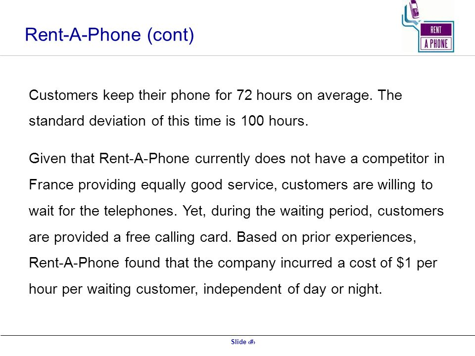 Slide 51 Rent-A-Phone (cont) Customers keep their phone for 72 hours on average. The standard deviation of this time is 100 hours. Given that Rent-A-P
