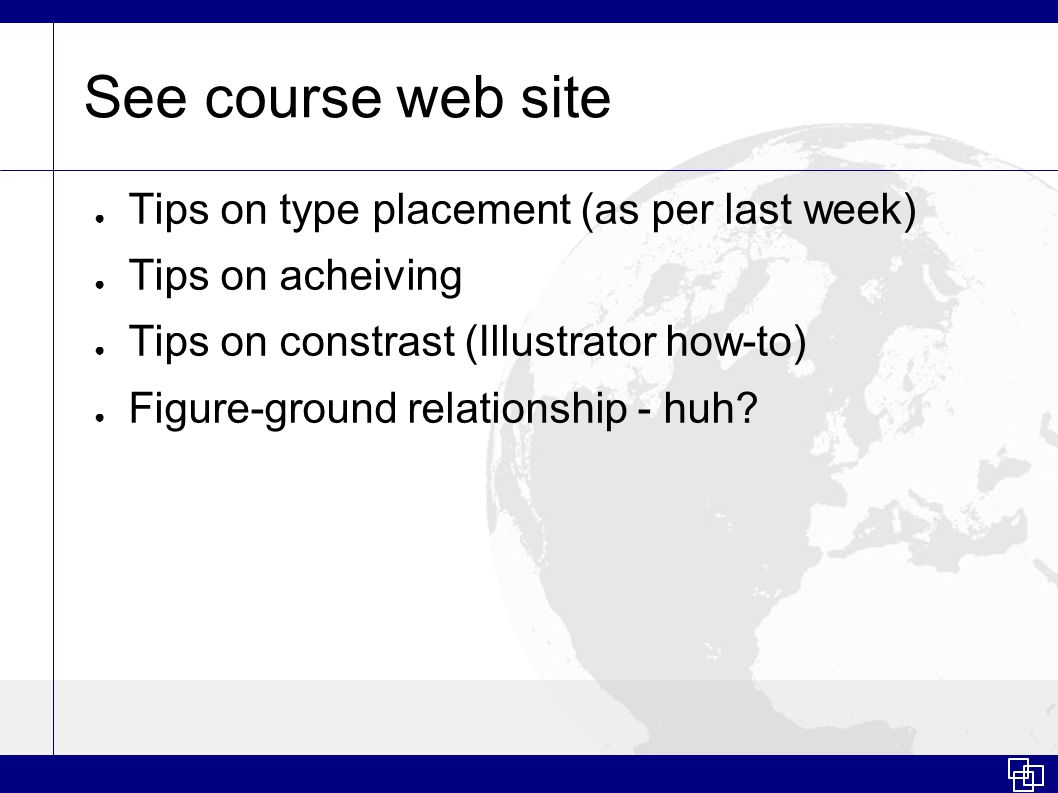 See course web site ● Tips on type placement (as per last week) ● Tips on acheiving ● Tips on constrast (Illustrator how-to) ● Figure-ground relationship - huh?