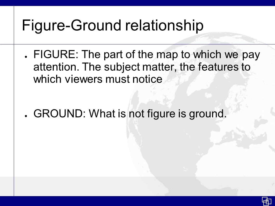 Figure-Ground relationship ● FIGURE: The part of the map to which we pay attention.