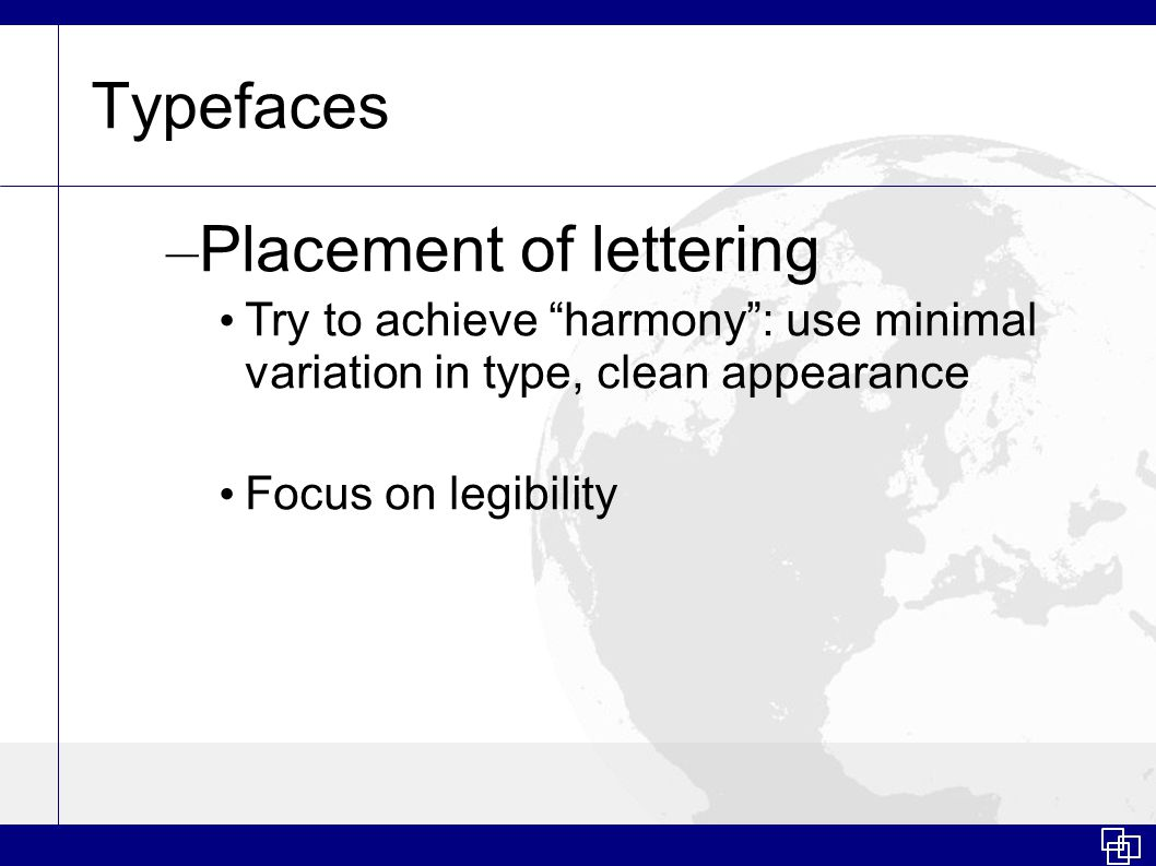 Typefaces – Placement of lettering Try to achieve harmony : use minimal variation in type, clean appearance Focus on legibility
