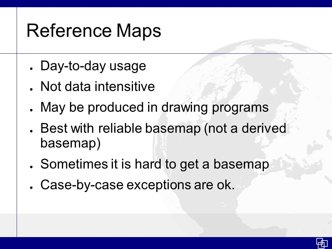 Reference Maps ● Day-to-day usage ● Not data intensitive ● May be produced in drawing programs ● Best with reliable basemap (not a derived basemap) ●