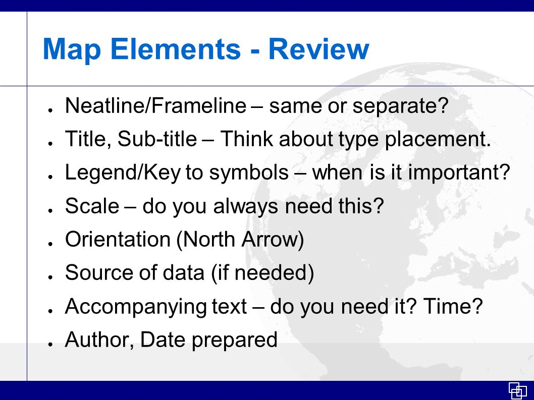 Map Elements - Review ● Neatline/Frameline – same or separate.