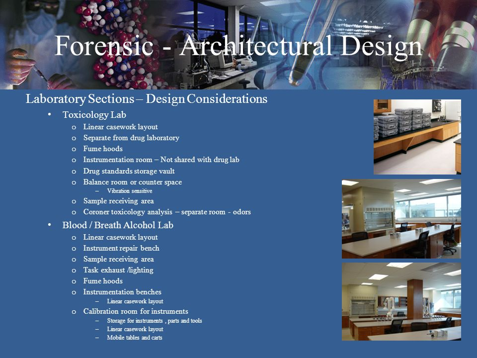 Forensic - Architectural Design Laboratory Sections – Design Considerations Toxicology Lab o Linear casework layout o Separate from drug laboratory o