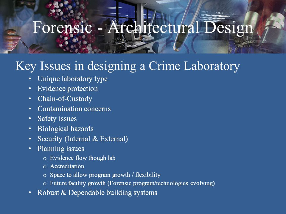 Forensic - Architectural Design Laboratory Casework Layout Understand function of lab section to determine which casework type(s) are suitable Laboratory function (Generalist -vs.- Specialized) Linear layout -vs.- U-Shaped layout o Circulation path impact o Air flow due to circulation o Contamination concerns o Fine particle disturbance Standing -vs.- Sitting height Fixed and/or Adjustable Accommodate future growth