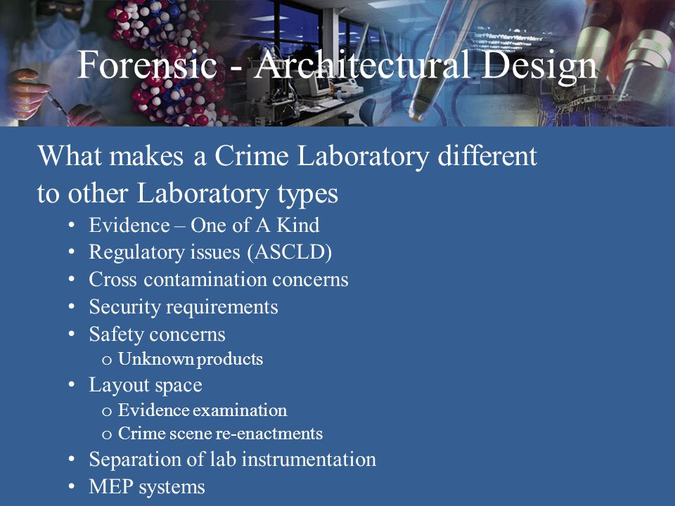 Forensic - Architectural Design What makes a Crime Laboratory different to other Laboratory types Evidence – One of A Kind Regulatory issues (ASCLD) C
