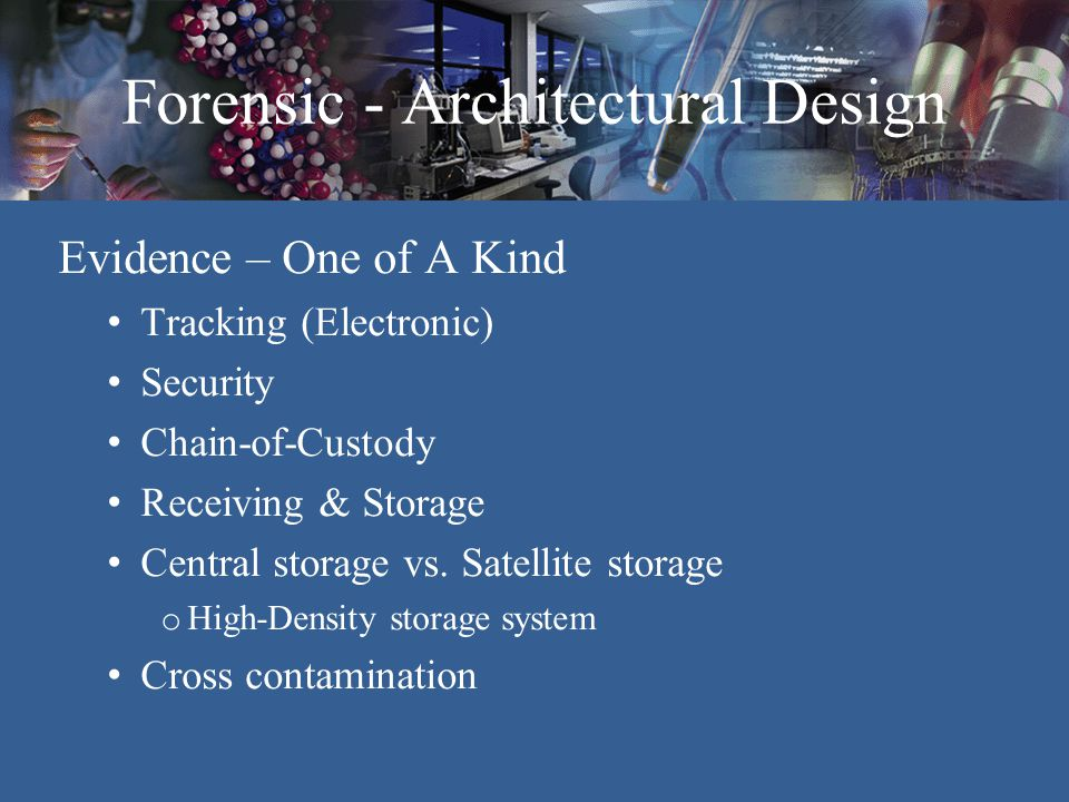 Forensic - Architectural Design Cross Contamination Issues Evidence Staff HVAC systems o Separate systems – Between labs and office Areas – Evidence storage rooms – Drying rooms Bio-Vestibules to labs