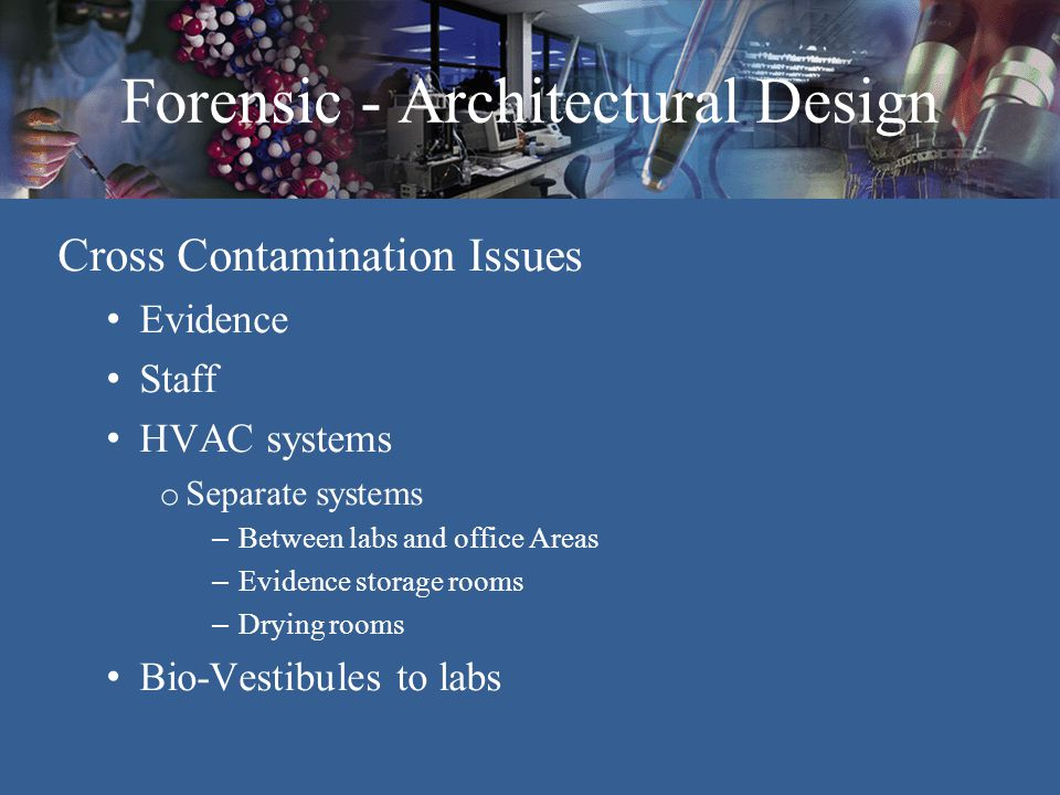 Forensic - Architectural Design Safety Issues Staff protection Evidence –Unknown health issues Air-borne pathogens Potential explosive evidence Chemical storage Separate air systems for labs & offices