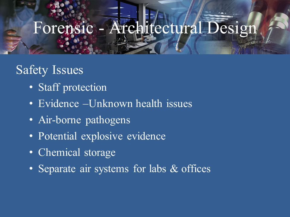 Forensic - Architectural Design Mechanical Issues Temperature control / Sensitivity o DNA Sections o SEM Air Supply o Low flow o Avoid placement of air supply diffusers over evidence examination areas Pressurization (Bio Vestibule) Zoning of each laboratory unit o Services o Control Humidity & De-Humidification HEPA Filters o Firing Range Fume hood exhaust – Separate from building exhaust system o Odors o Volatile fumes Exhaust systems o Labs: avoid plenum return system – odors & contamination o Task exhaust – point of use o 100% Exhaust –vs.- Recirculation - Laboratory suites and Evidence - 100% exhaust - Office – recirculation o High & low exhaust Acoustics & Vibration