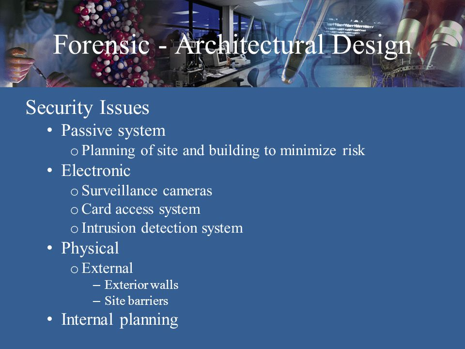 Forensic - Architectural Design Levels of Security - Internal Zone 1 - Public Lobby, Restrooms and Reception Zone 2 - Semi-Public Circulation Zones Zone 3 - Secured rooms - Laboratories Zone 4 - High Security – Evidence & Narcotics Zone 1 Zone 2 Zone 3 Zone 4