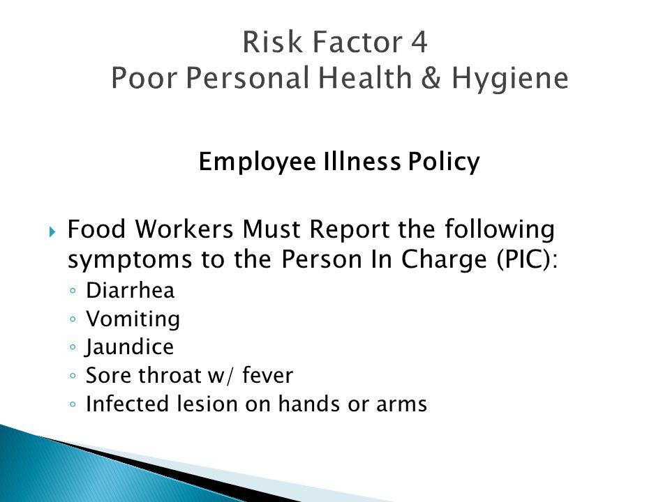 Employee Illness Policy  Food Workers Must Report the following symptoms to the Person In Charge (PIC): ◦ Diarrhea ◦ Vomiting ◦ Jaundice ◦ Sore throa