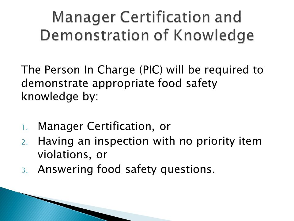 The Person In Charge (PIC) will be required to demonstrate appropriate food safety knowledge by: 1. Manager Certification, or 2. Having an inspection