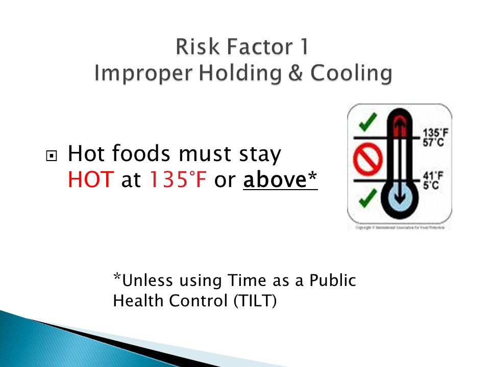  Hot foods must stay HOT at 135°F or above* * Unless using Time as a Public Health Control (TILT)