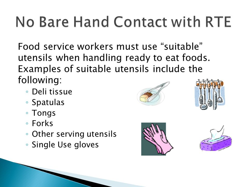 "Food service workers must use ""suitable"" utensils when handling ready to eat foods. Examples of suitable utensils include the following: ◦ Deli tissue"