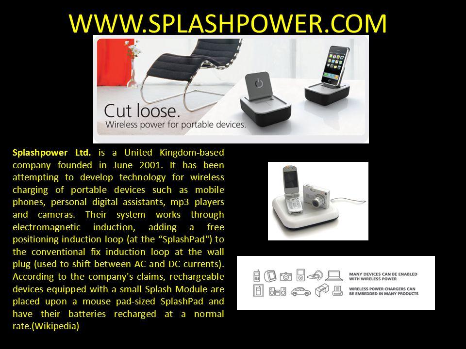 WWW.SPLASHPOWER.COM Splashpower Ltd. is a United Kingdom-based company founded in June 2001.
