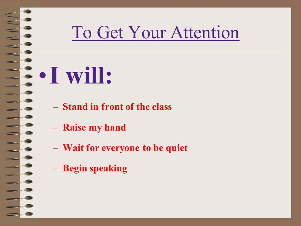 To Get Your Attention I will: –Stand in front of the class –Raise my hand –Wait for everyone to be quiet –Begin speaking