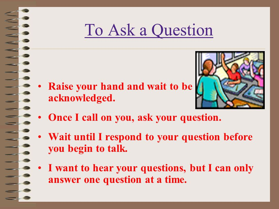 To Ask a Question Raise your hand and wait to be acknowledged. Once I call on you, ask your question. Wait until I respond to your question before you
