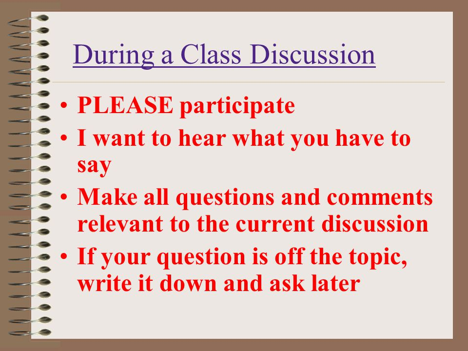 During a Class Discussion PLEASE participate I want to hear what you have to say Make all questions and comments relevant to the current discussion If