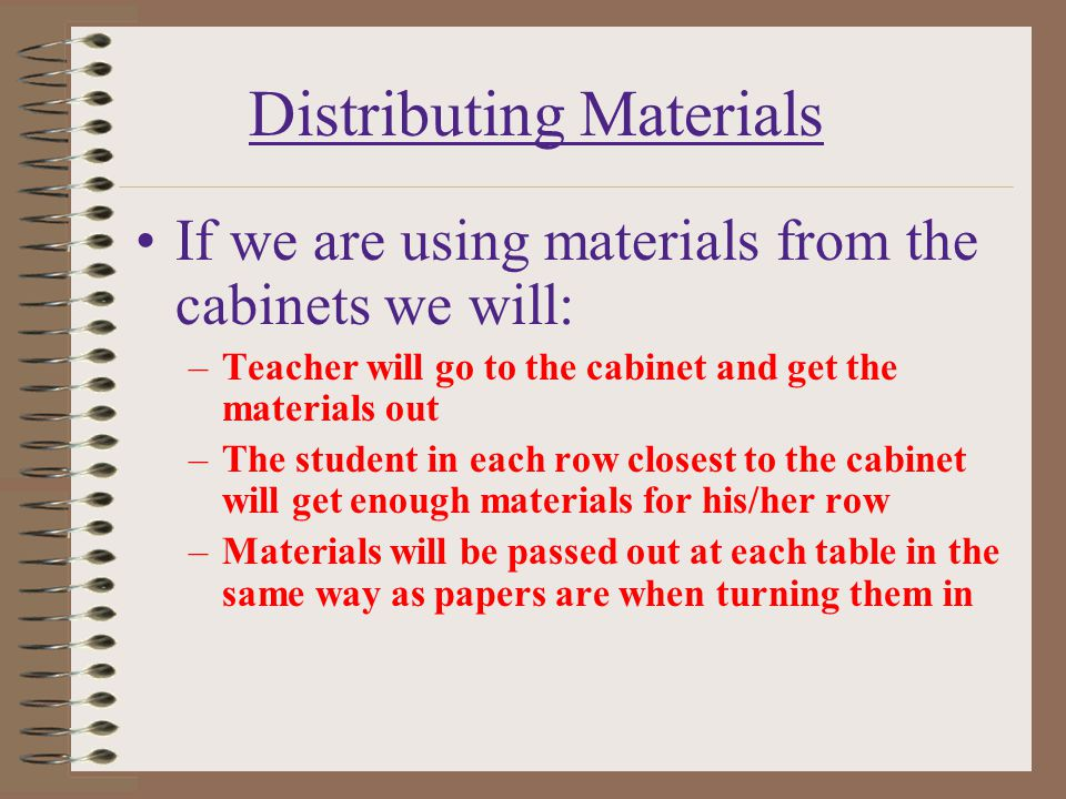 Distributing Materials If we are using materials from the cabinets we will: –Teacher will go to the cabinet and get the materials out –The student in