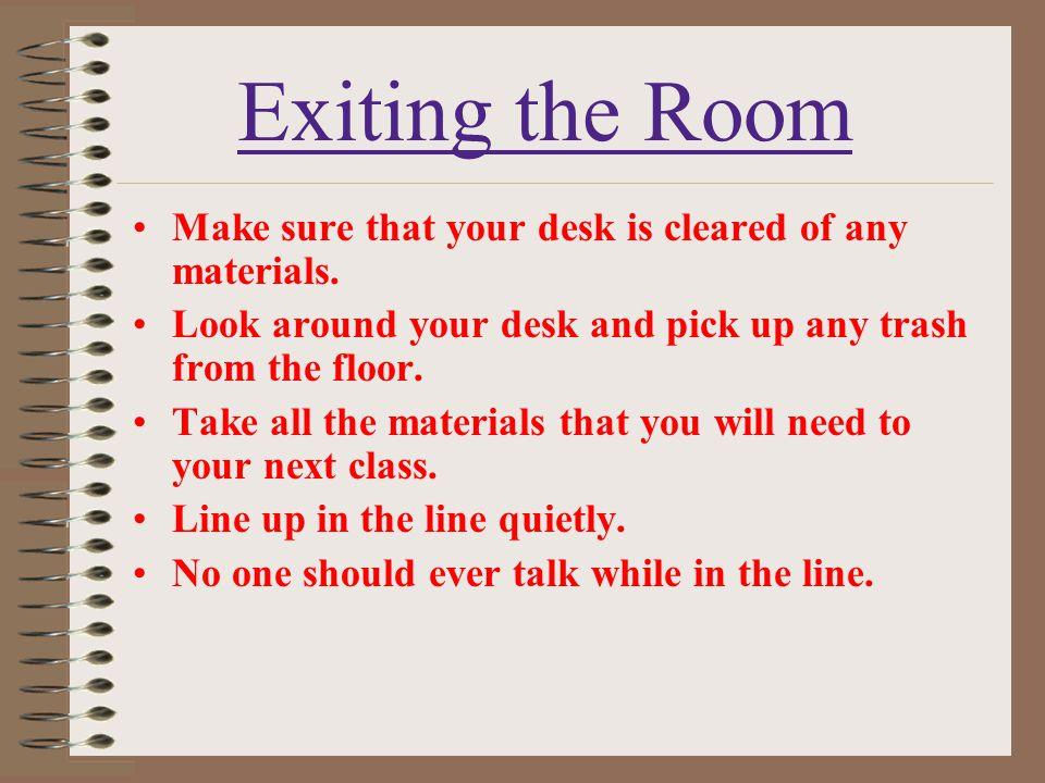Exiting the Room Make sure that your desk is cleared of any materials. Look around your desk and pick up any trash from the floor. Take all the materi