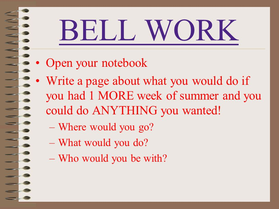 BELL WORK Open your notebook Write a page about what you would do if you had 1 MORE week of summer and you could do ANYTHING you wanted! –Where would
