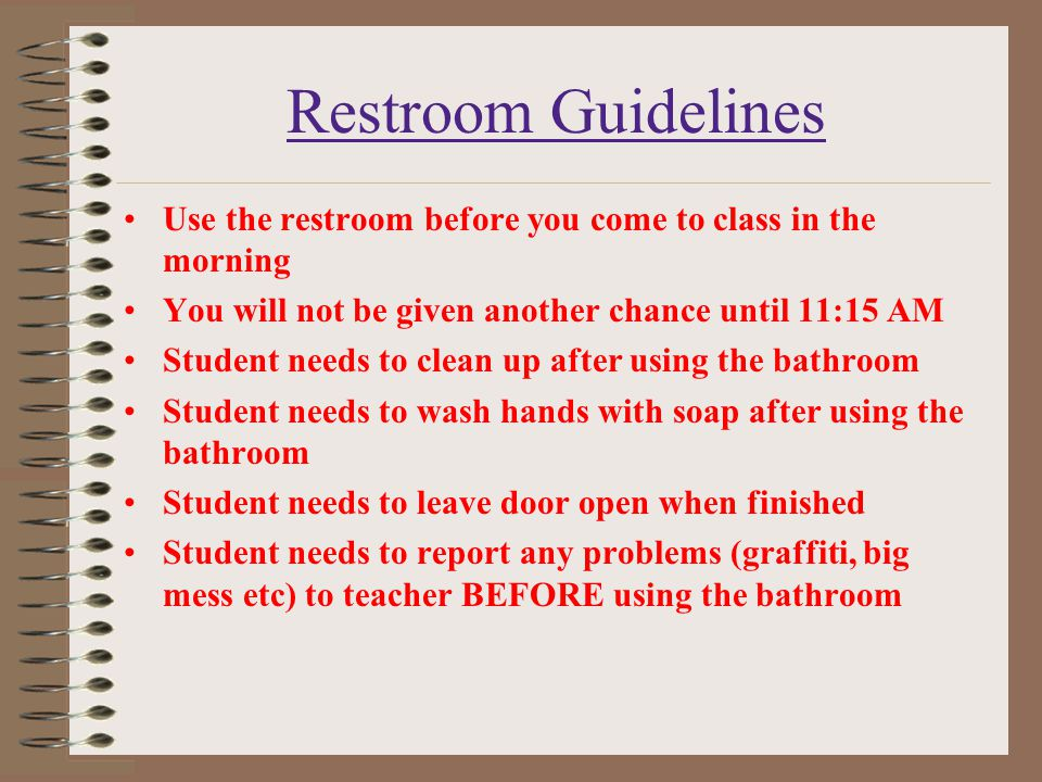 Restroom Guidelines Use the restroom before you come to class in the morning You will not be given another chance until 11:15 AM Student needs to clea