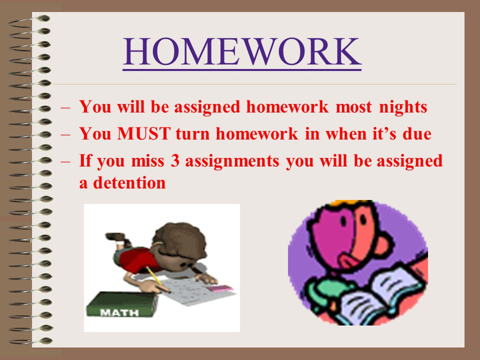 HOMEWORK –You will be assigned homework most nights –You MUST turn homework in when it's due –If you miss 3 assignments you will be assigned a detenti
