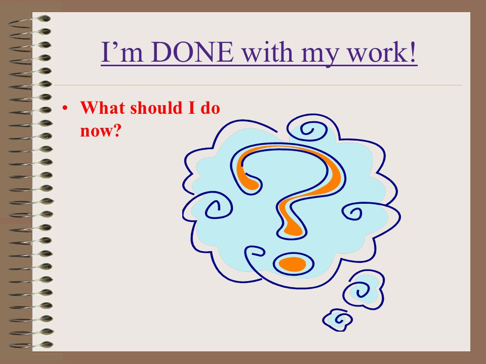 I'm DONE with my work! What should I do now?