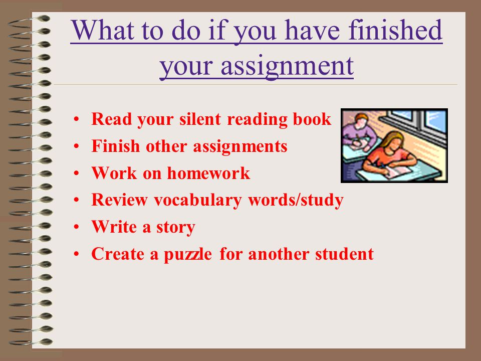 What to do if you have finished your assignment Read your silent reading book Finish other assignments Work on homework Review vocabulary words/study