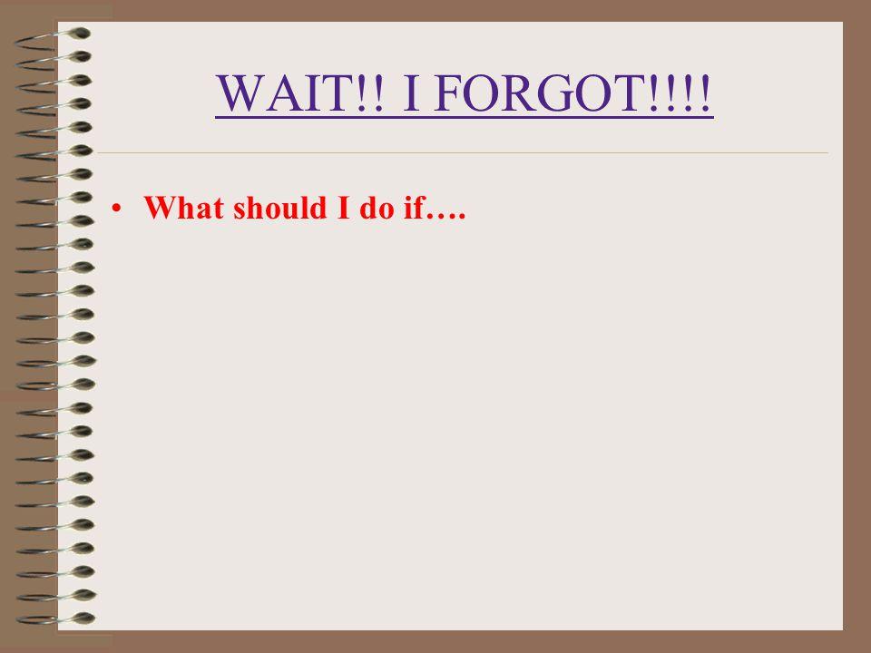 WAIT!! I FORGOT!!!! What should I do if….