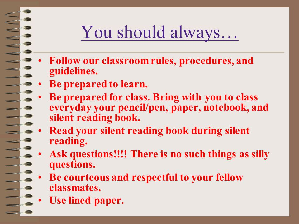 You should always… Follow our classroom rules, procedures, and guidelines. Be prepared to learn. Be prepared for class. Bring with you to class everyd