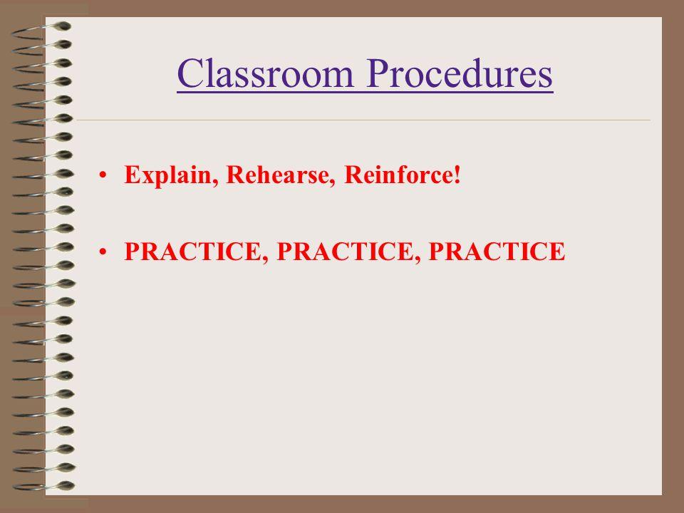 Classroom Procedures Explain, Rehearse, Reinforce! PRACTICE, PRACTICE, PRACTICE
