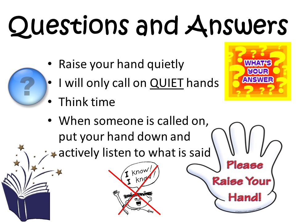 Classroom Signals  Instead of raising your hand and waiting for a teacher to call on you, you will use these hand signals so the teacher doesn't have to stop teaching.