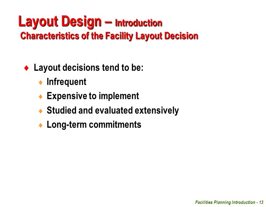 Facilities Planning Introduction - 13  Layout decisions tend to be:  Infrequent  Expensive to implement  Studied and evaluated extensively  Long-
